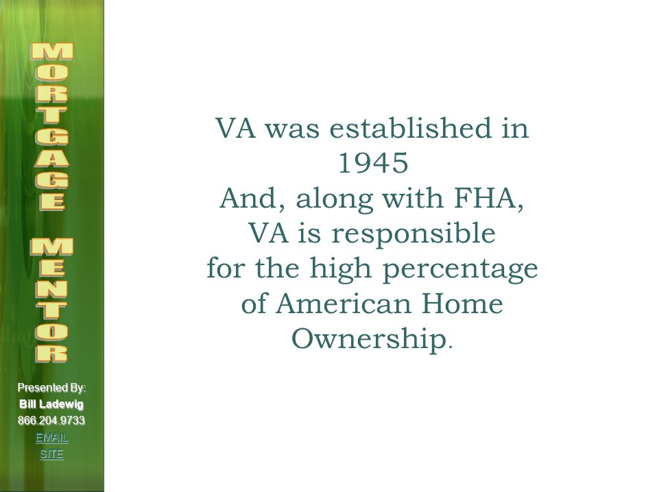 VA Loan Types 15 Year Fixed 30 Year Fixed 3/1 ARM and 5/1 ARM Caps: 1% Initial, 1% Periodic and 5% Lifetime Index: 1 Year US Treasury Margin: Set by Lender Presented By: Bill Ladewig 866.204.9733 EMAIL SITE