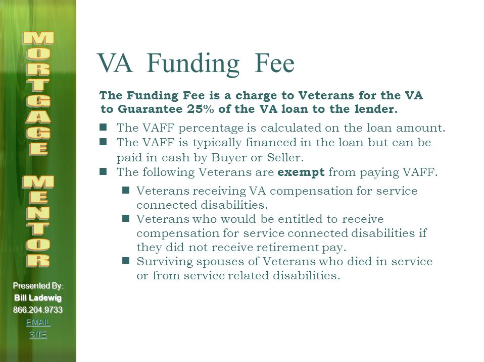 VA Funding Fee Veteran Down Pmt % 1 st Time Use % 2 nd + Use Purchase and Construction Loans None 2.15%3.30% Regular Military 5% to 10% 1.50% 10% or more 1.25% None 2.4%3.3% Reserves / 5% to 10% 1.75% National Guard 10% or more 1.5% Cash Out Refinancing Loans N/A 2.15%3.3% Regular Military N/A 2.4%3.3% Reserves / National Guard 0.5% Interest Rate Reduction Refinance Presented By: Bill Ladewig 866.204.9733 EMAIL SITE