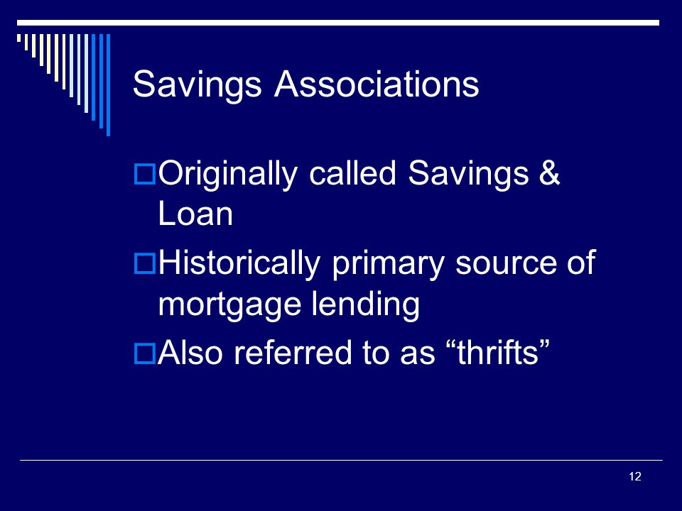 "12 Savings Associations  Originally called Savings & Loan  Historically primary source of mortgage lending  Also referred to as ""thrifts"""