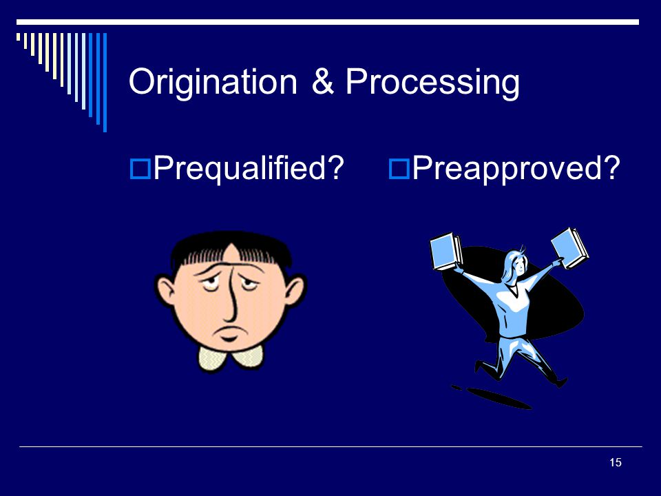 15 Origination & Processing  Prequalified?  Preapproved?