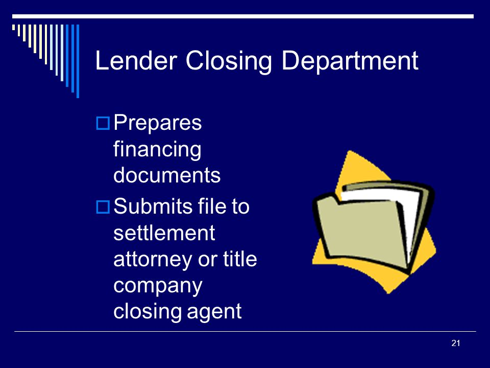 21 Lender Closing Department  Prepares financing documents  Submits file to settlement attorney or title company closing agent