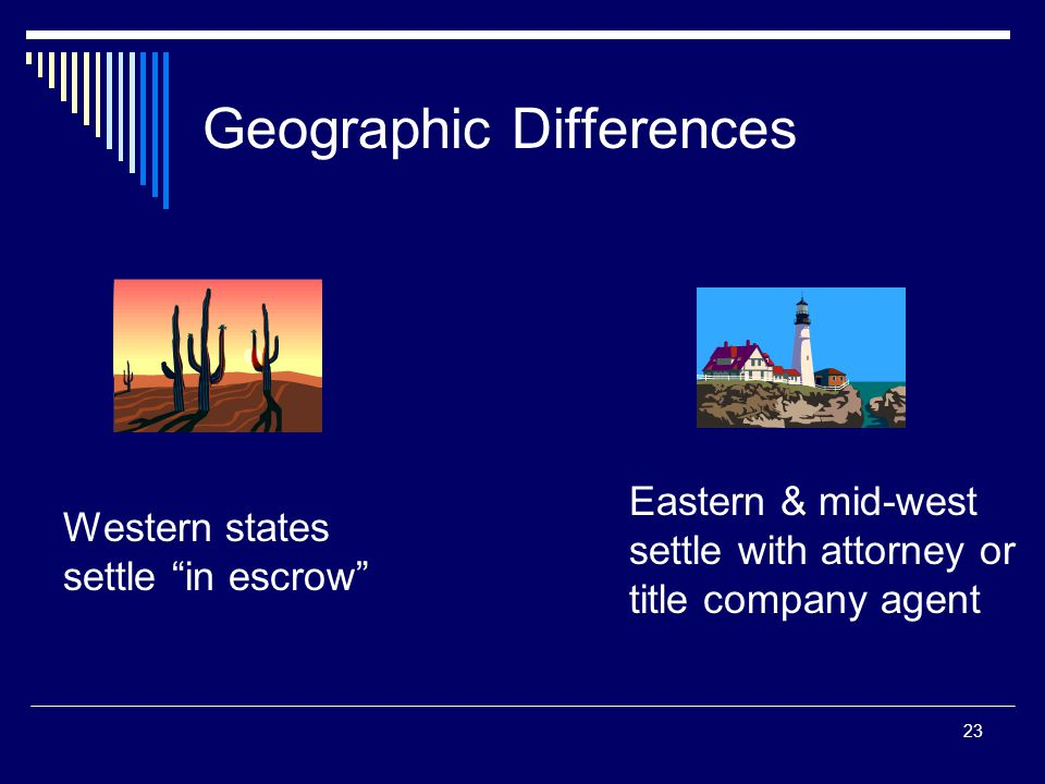 "23 Geographic Differences Western states settle ""in escrow"" Eastern & mid-west settle with attorney or title company agent"