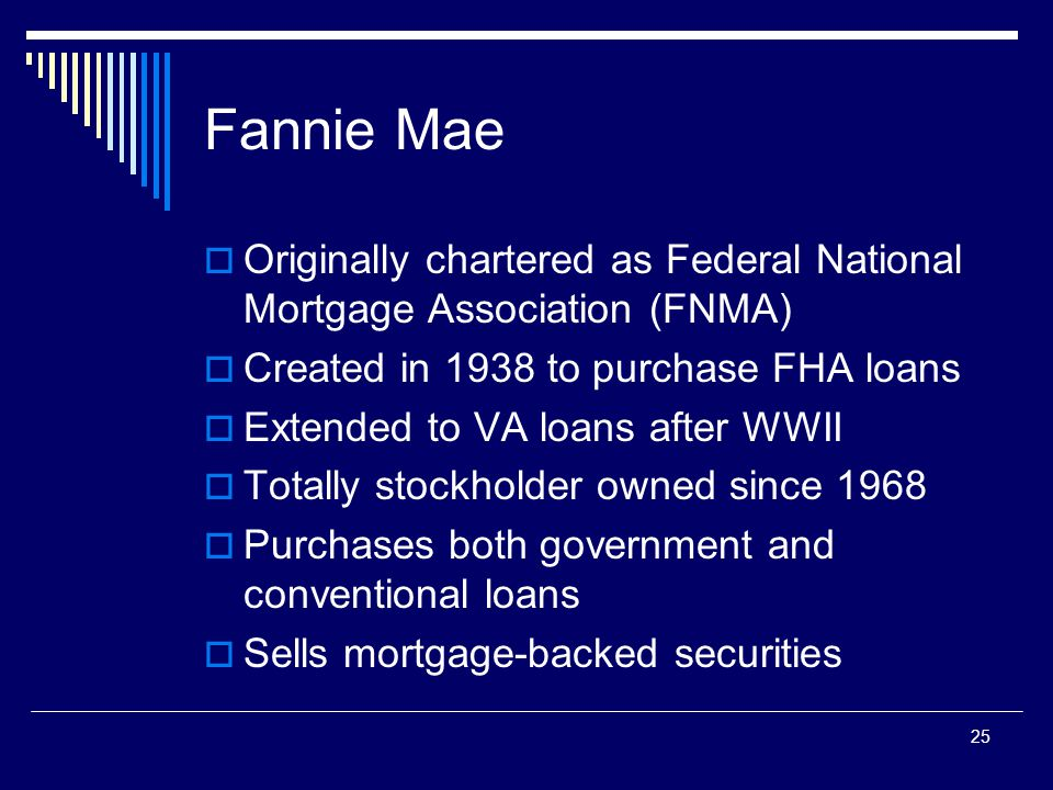 25 Fannie Mae  Originally chartered as Federal National Mortgage Association (FNMA)  Created in 1938 to purchase FHA loans  Extended to VA loans af