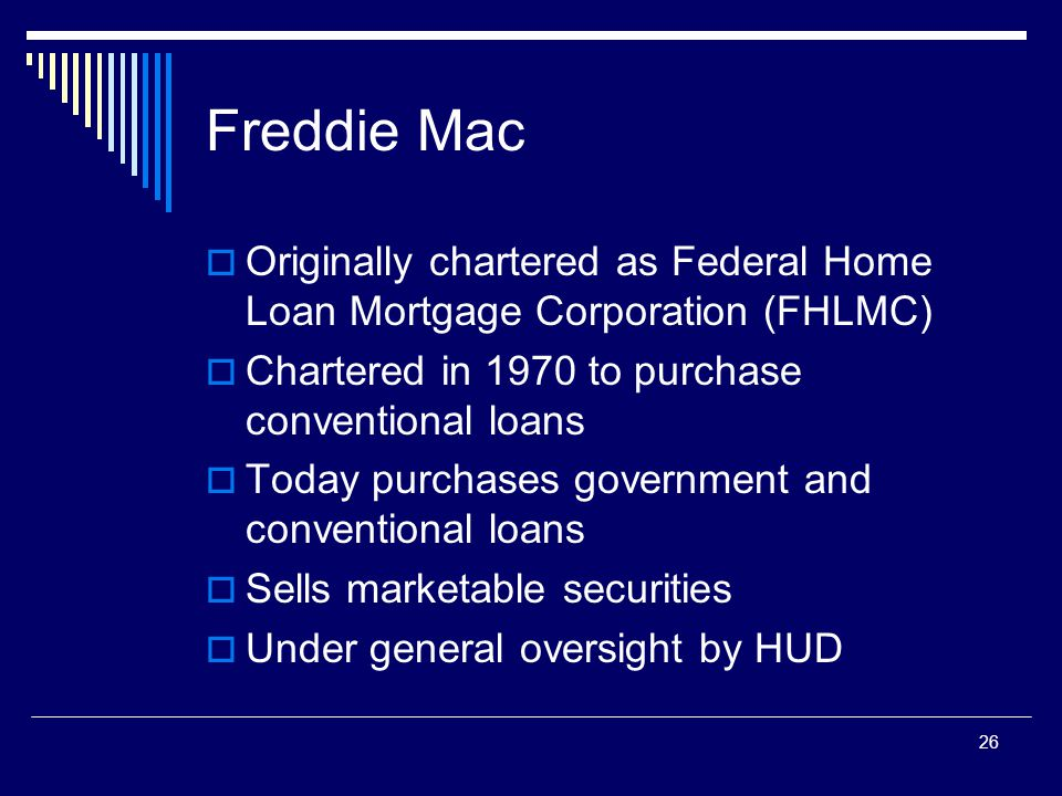 26 Freddie Mac  Originally chartered as Federal Home Loan Mortgage Corporation (FHLMC)  Chartered in 1970 to purchase conventional loans  Today pur