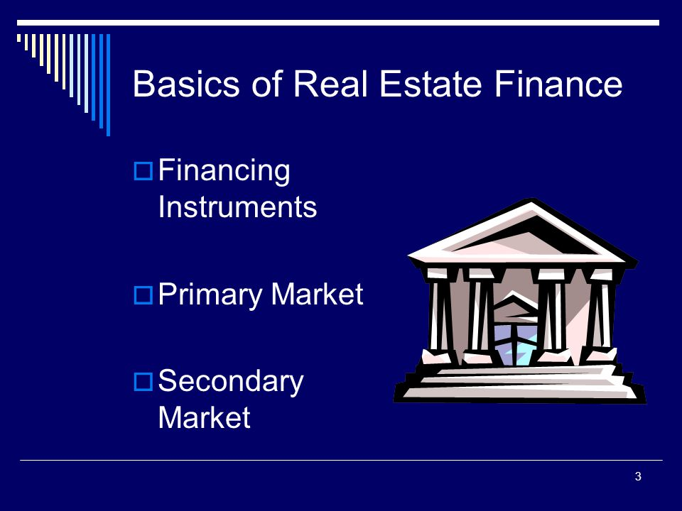 3 Basics of Real Estate Finance  Financing Instruments  Primary Market  Secondary Market