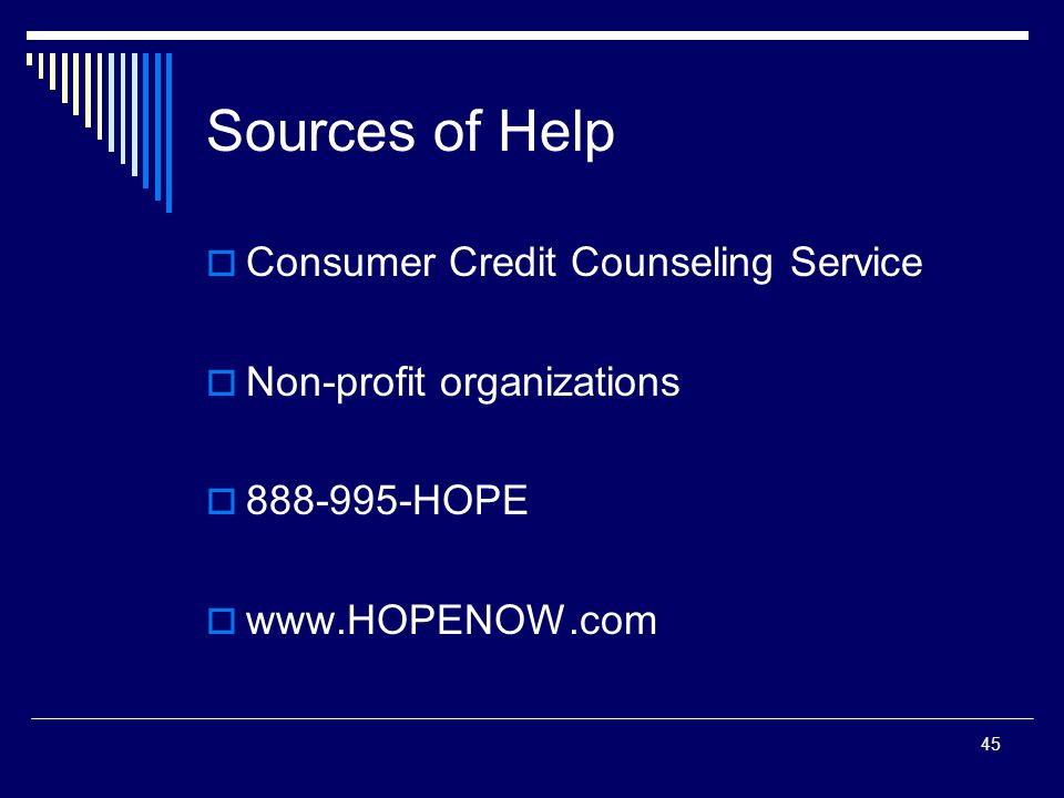 45 Sources of Help  Consumer Credit Counseling Service  Non-profit organizations  888-995-HOPE  www.HOPENOW.com