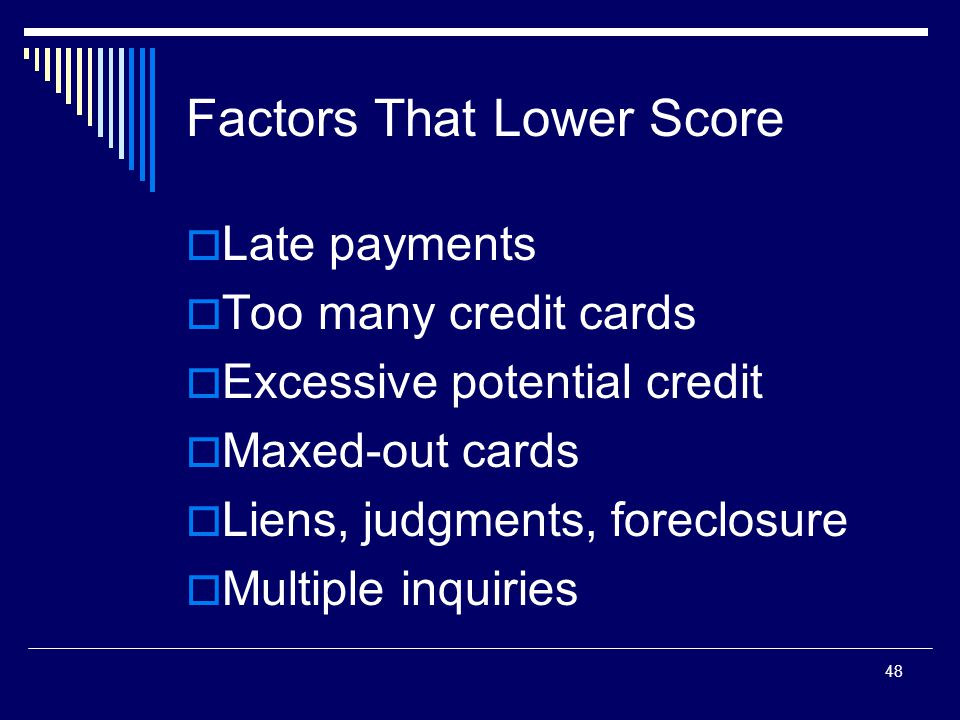 48 Factors That Lower Score  Late payments  Too many credit cards  Excessive potential credit  Maxed-out cards  Liens, judgments, foreclosure  M
