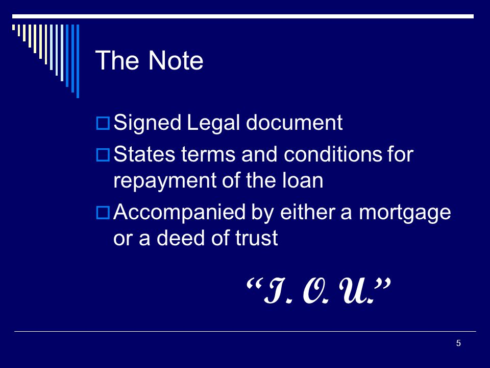 "5 The Note  Signed Legal document  States terms and conditions for repayment of the loan  Accompanied by either a mortgage or a deed of trust ""I. O"