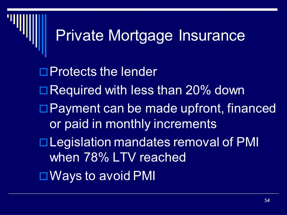 54 Private Mortgage Insurance  Protects the lender  Required with less than 20% down  Payment can be made upfront, financed or paid in monthly incr