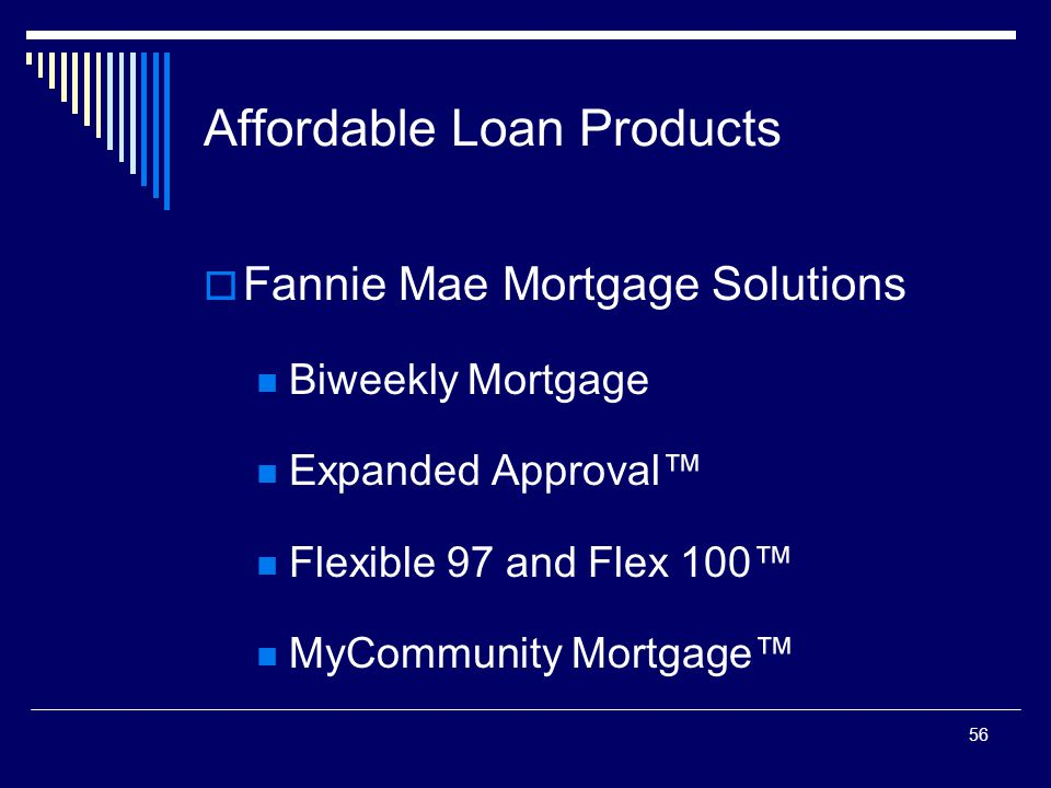 56 Affordable Loan Products  Fannie Mae Mortgage Solutions Biweekly Mortgage Expanded Approval™ Flexible 97 and Flex 100™ MyCommunity Mortgage™