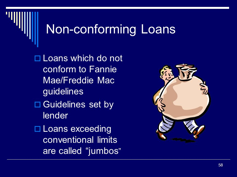 58 Non-conforming Loans  Loans which do not conform to Fannie Mae/Freddie Mac guidelines  Guidelines set by lender  Loans exceeding conventional li