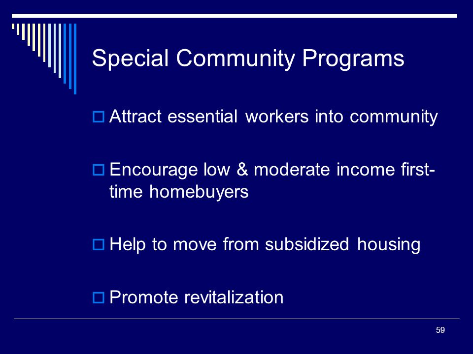 59 Special Community Programs  Attract essential workers into community  Encourage low & moderate income first- time homebuyers  Help to move from