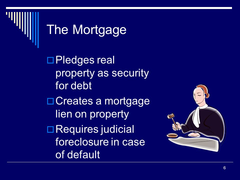 6 The Mortgage  Pledges real property as security for debt  Creates a mortgage lien on property  Requires judicial foreclosure in case of default