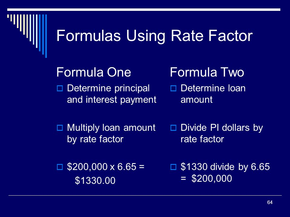 64 Formulas Using Rate Factor Formula One  Determine principal and interest payment  Multiply loan amount by rate factor  $200,000 x 6.65 = $1330.0