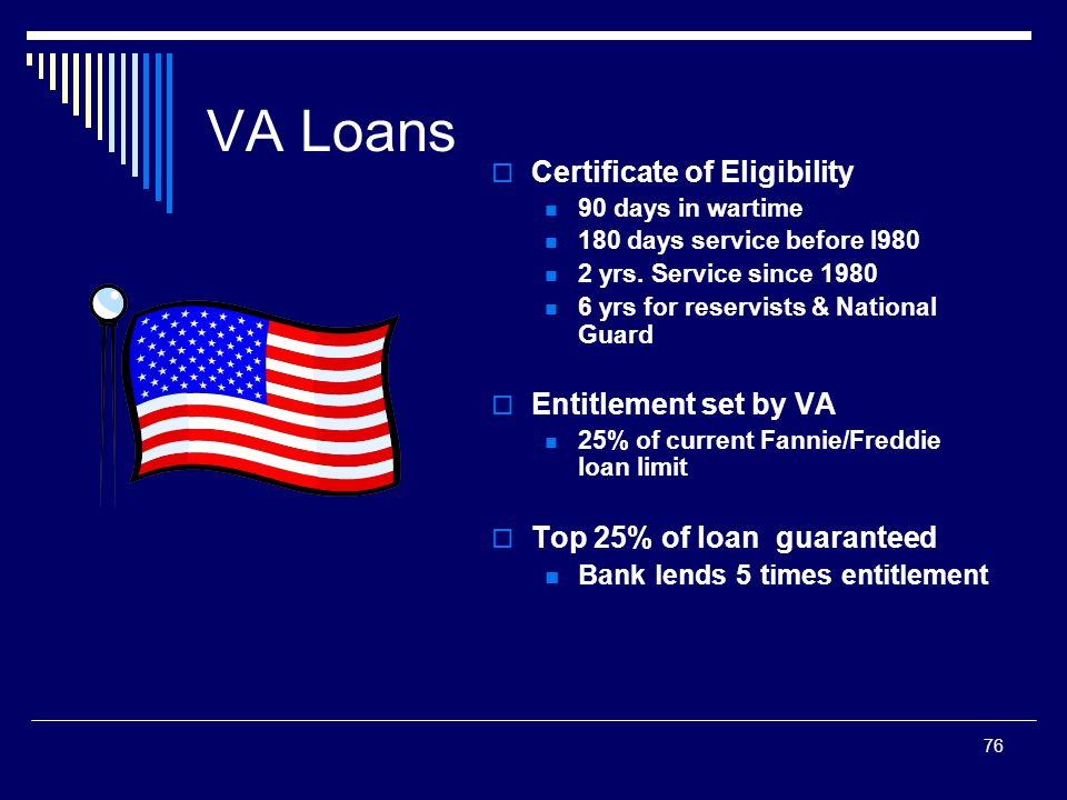 76 VA Loans  Certificate of Eligibility 90 days in wartime 180 days service before l980 2 yrs. Service since 1980 6 yrs for reservists & National Gua