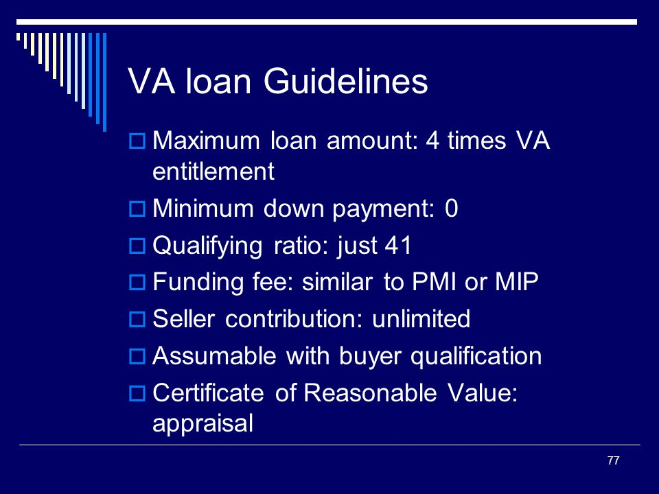 77 VA loan Guidelines  Maximum loan amount: 4 times VA entitlement  Minimum down payment: 0  Qualifying ratio: just 41  Funding fee: similar to PM