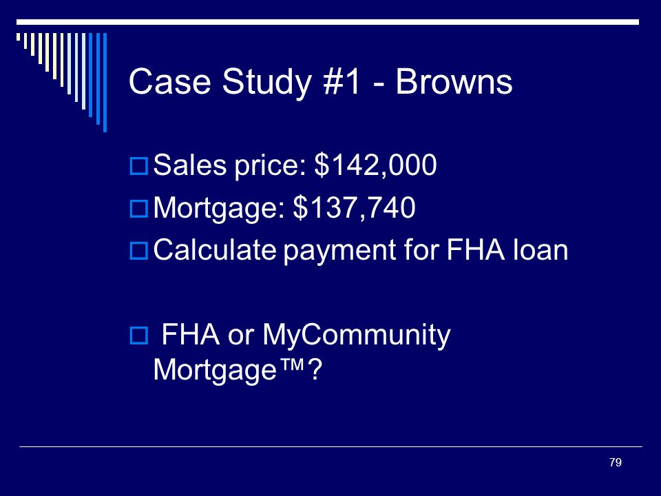 79 Case Study #1 - Browns  Sales price: $142,000  Mortgage: $137,740  Calculate payment for FHA loan  FHA or MyCommunity Mortgage™?