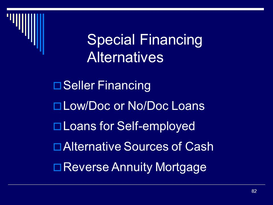82 Special Financing Alternatives  Seller Financing  Low/Doc or No/Doc Loans  Loans for Self-employed  Alternative Sources of Cash  Reverse Annui