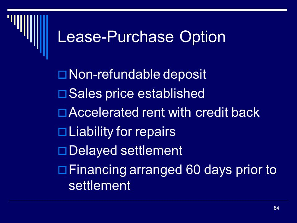 84 Lease-Purchase Option  Non-refundable deposit  Sales price established  Accelerated rent with credit back  Liability for repairs  Delayed sett