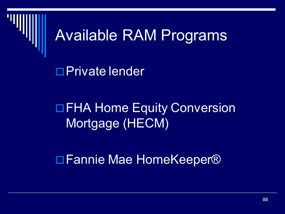 88 Available RAM Programs  Private lender  FHA Home Equity Conversion Mortgage (HECM)  Fannie Mae HomeKeeper®