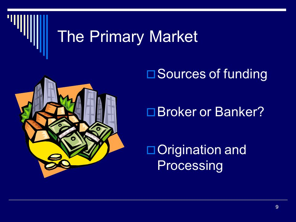9 The Primary Market  Sources of funding  Broker or Banker?  Origination and Processing