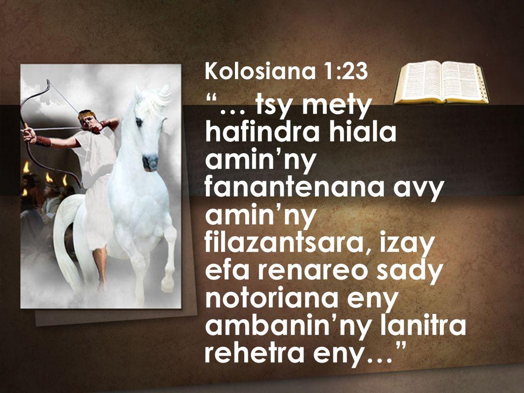 Kolosiana 1:23 … tsy mety hafindra hiala amin'ny fanantenana avy amin'ny filazantsara, izay efa renareo sady notoriana eny ambanin'ny lanitra rehetra eny…