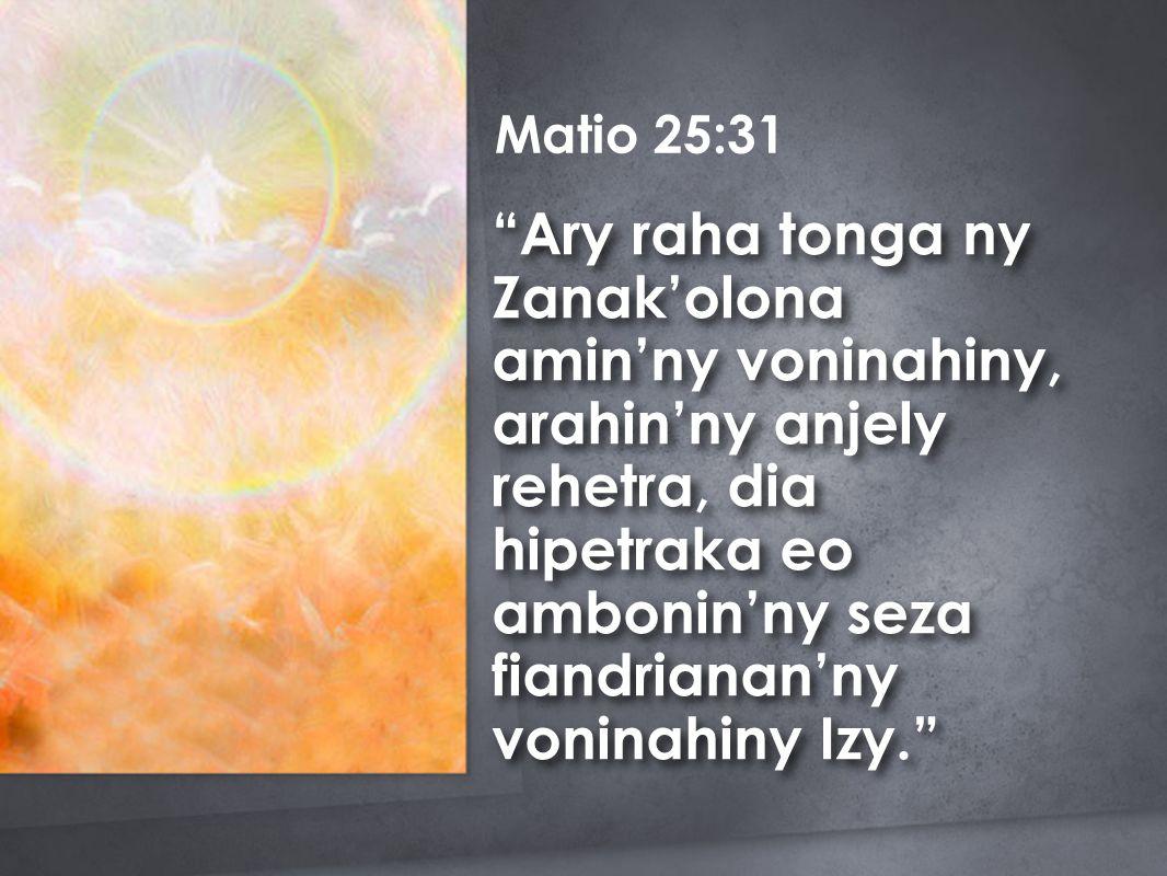 Matio 25:31 Ary raha tonga ny Zanak'olona amin'ny voninahiny, arahin'ny anjely rehetra, dia hipetraka eo ambonin'ny seza fiandrianan'ny voninahiny Izy.