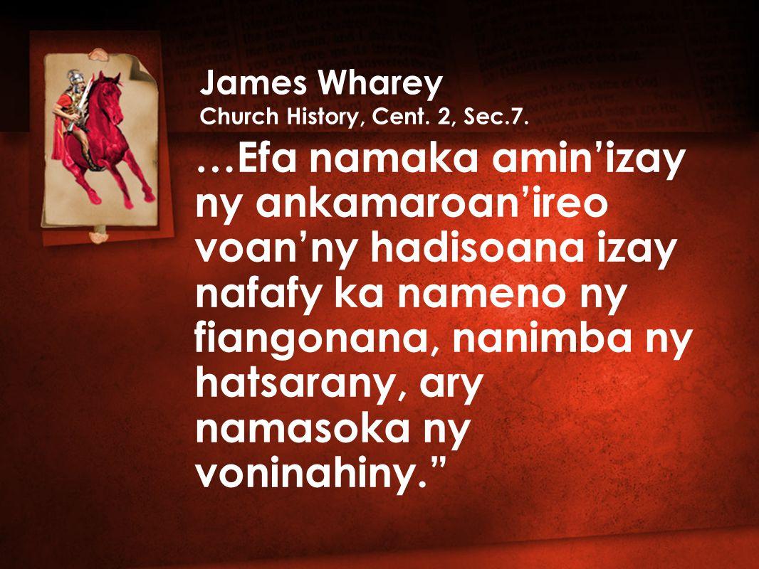…Efa namaka amin'izay ny ankamaroan'ireo voan'ny hadisoana izay nafafy ka nameno ny fiangonana, nanimba ny hatsarany, ary namasoka ny voninahiny. James Wharey Church History, Cent.