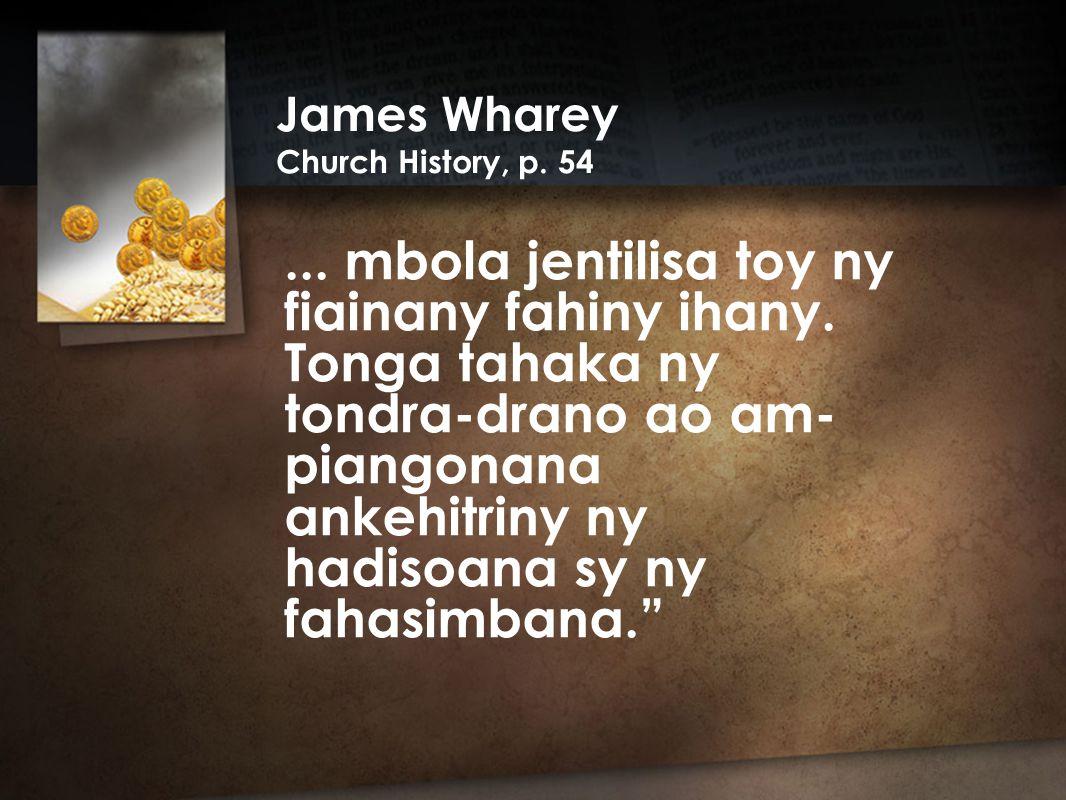 James Wharey Church History, p. 54... mbola jentilisa toy ny fiainany fahiny ihany.