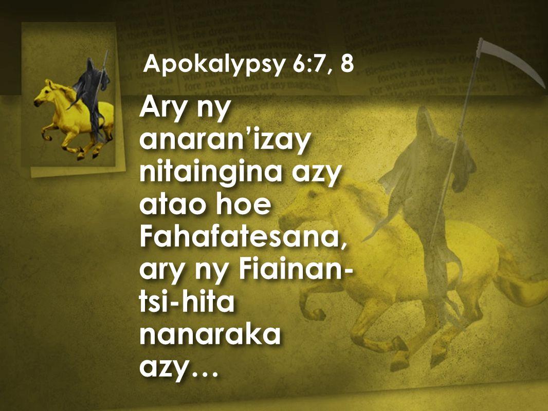 Ary ny anaran'izay nitaingina azy atao hoe Fahafatesana, ary ny Fiainan- tsi-hita nanaraka azy… Apokalypsy 6:7, 8