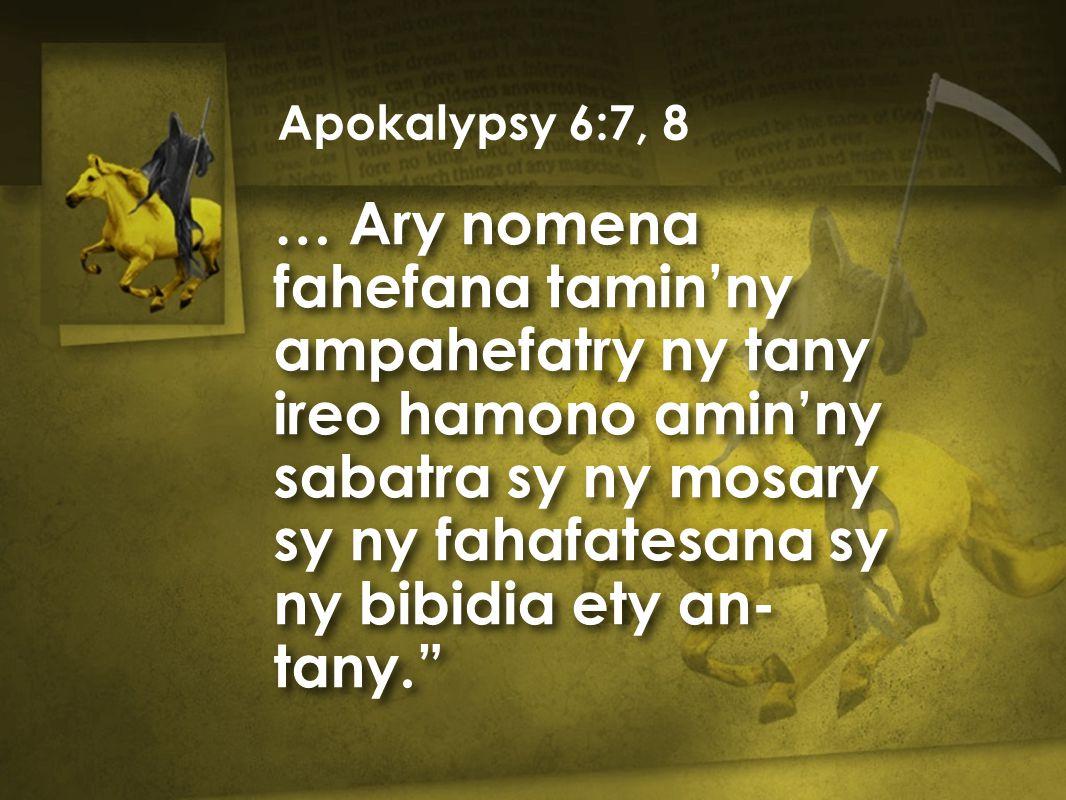 … Ary nomena fahefana tamin'ny ampahefatry ny tany ireo hamono amin'ny sabatra sy ny mosary sy ny fahafatesana sy ny bibidia ety an- tany. Apokalypsy 6:7, 8