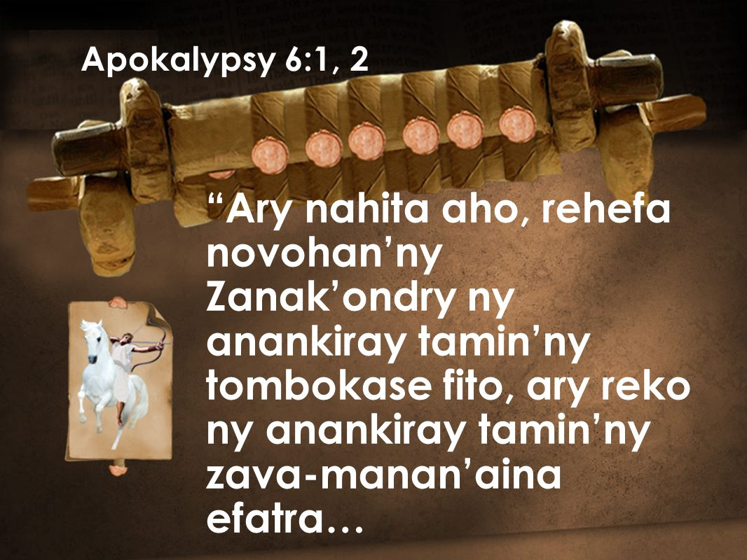 Ary nahita aho, rehefa novohan'ny Zanak'ondry ny anankiray tamin'ny tombokase fito, ary reko ny anankiray tamin'ny zava-manan'aina efatra… Apokalypsy 6:1, 2