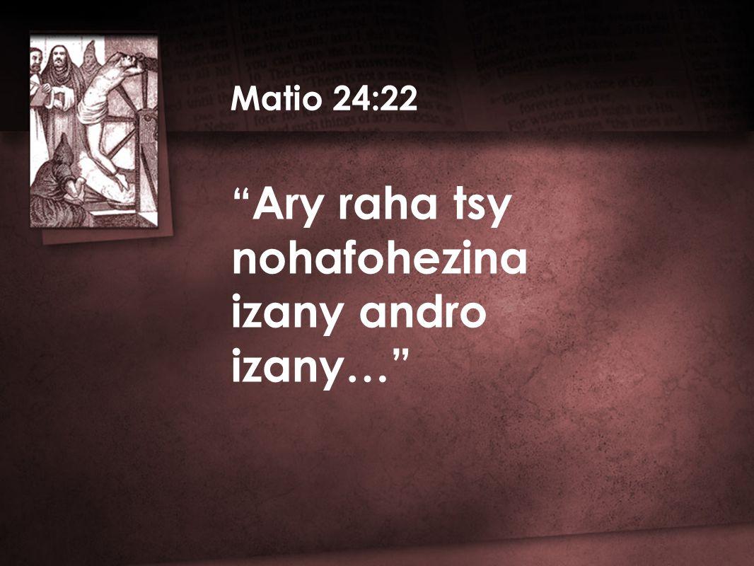 Ary raha tsy nohafohezina izany andro izany… Matio 24:22