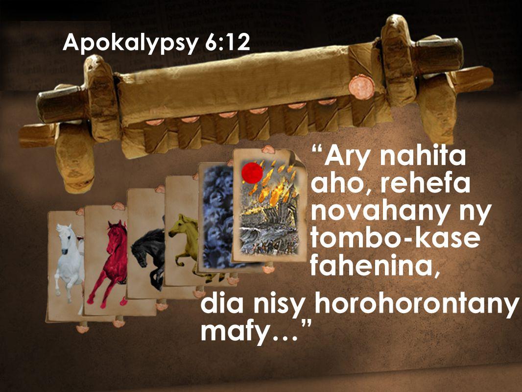 Apokalypsy 6:12 Ary nahita aho, rehefa novahany ny tombo-kase fahenina, dia nisy horohorontany mafy…