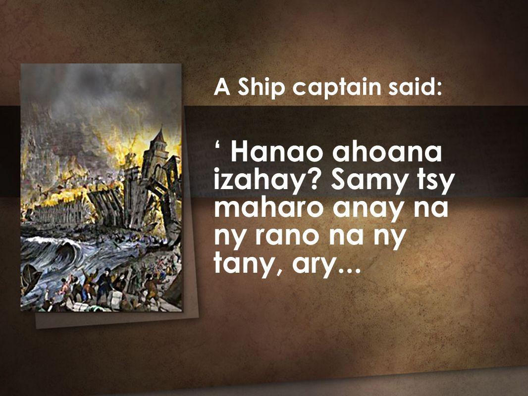 ' Hanao ahoana izahay Samy tsy maharo anay na ny rano na ny tany, ary... A Ship captain said: