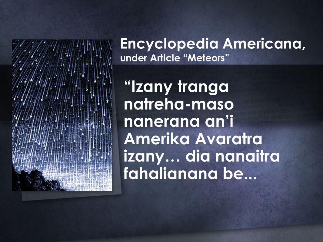 Encyclopedia Americana, under Article Meteors Izany tranga natreha-maso nanerana an'i Amerika Avaratra izany… dia nanaitra fahalianana be...