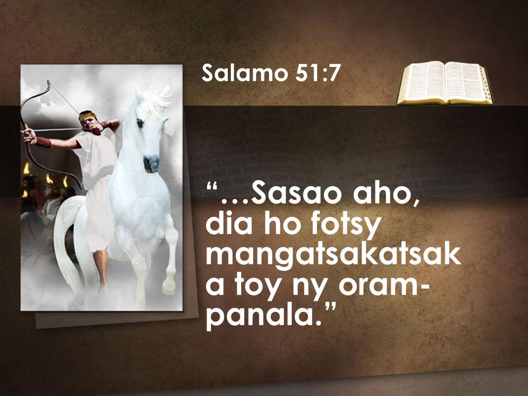 Salamo 51:7 …Sasao aho, dia ho fotsy mangatsakatsak a toy ny oram- panala.