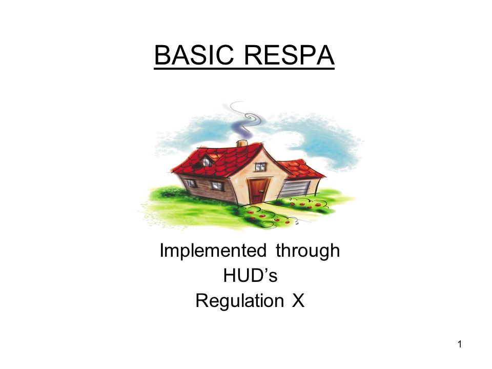 1 BASIC RESPA Implemented through HUD's Regulation X