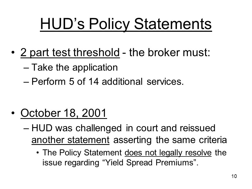 10 HUD's Policy Statements 2 part test threshold - the broker must: –Take the application –Perform 5 of 14 additional services. October 18, 2001 –HUD