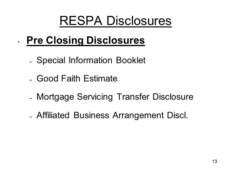 13 RESPA Disclosures Pre Closing Disclosures – Special Information Booklet – Good Faith Estimate – Mortgage Servicing Transfer Disclosure – Affiliated