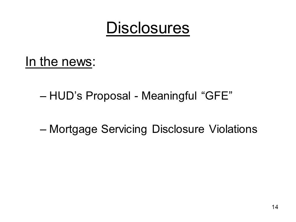 "14 Disclosures In the news: –HUD's Proposal - Meaningful ""GFE"" –Mortgage Servicing Disclosure Violations"