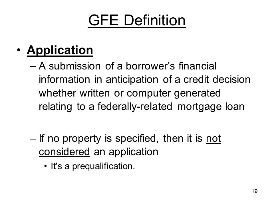 19 GFE Definition Application –A submission of a borrower's financial information in anticipation of a credit decision whether written or computer gen