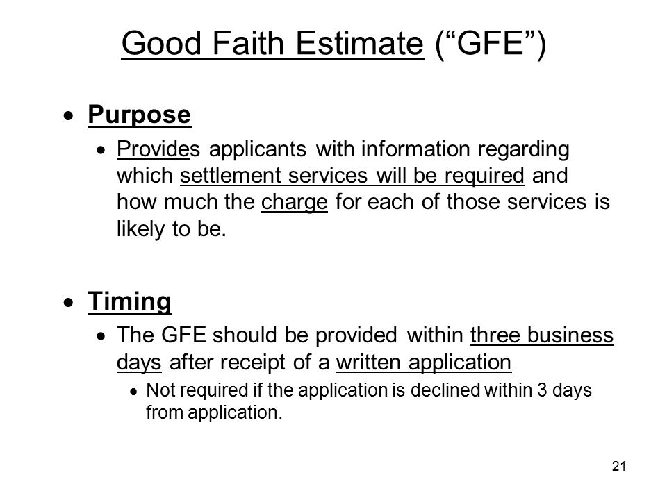 "21 Good Faith Estimate (""GFE"")  Purpose  Provides applicants with information regarding which settlement services will be required and how much the"