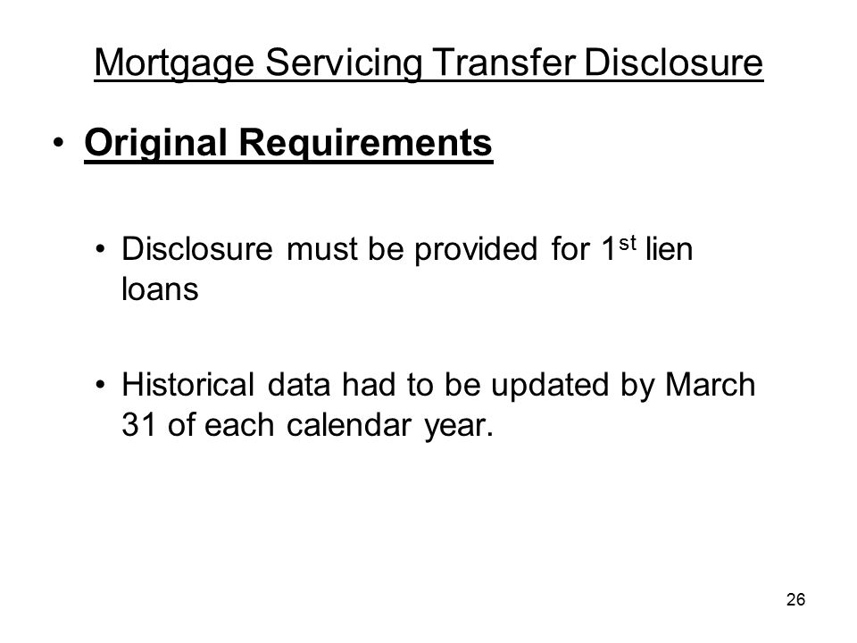 26 Mortgage Servicing Transfer Disclosure Original Requirements Disclosure must be provided for 1 st lien loans Historical data had to be updated by M