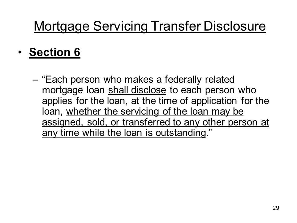 "29 Mortgage Servicing Transfer Disclosure Section 6 –""Each person who makes a federally related mortgage loan shall disclose to each person who applie"