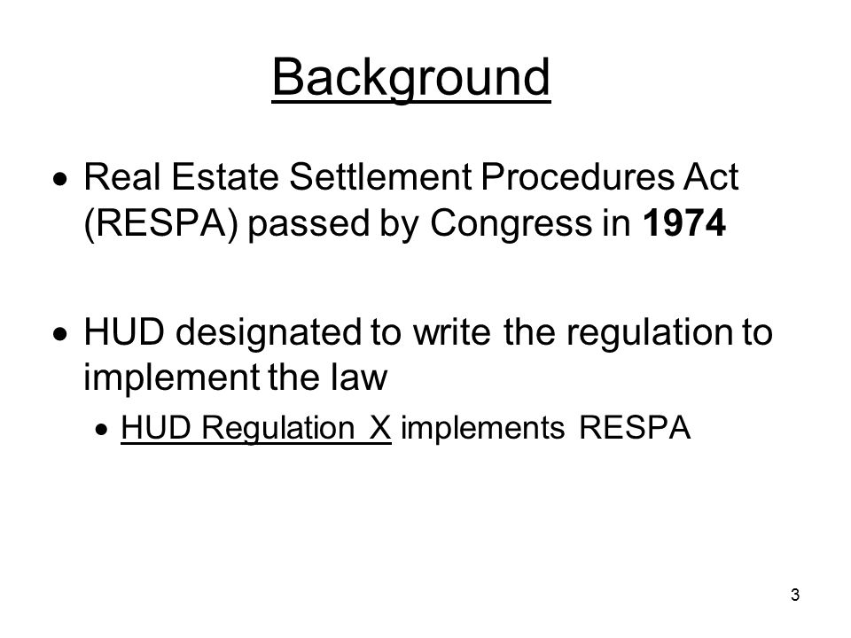 3 Background  Real Estate Settlement Procedures Act (RESPA) passed by Congress in 1974  HUD designated to write the regulation to implement the law