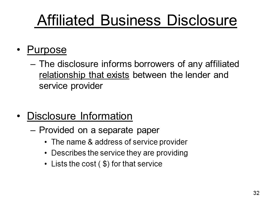 32 Affiliated Business Disclosure Purpose –The disclosure informs borrowers of any affiliated relationship that exists between the lender and service