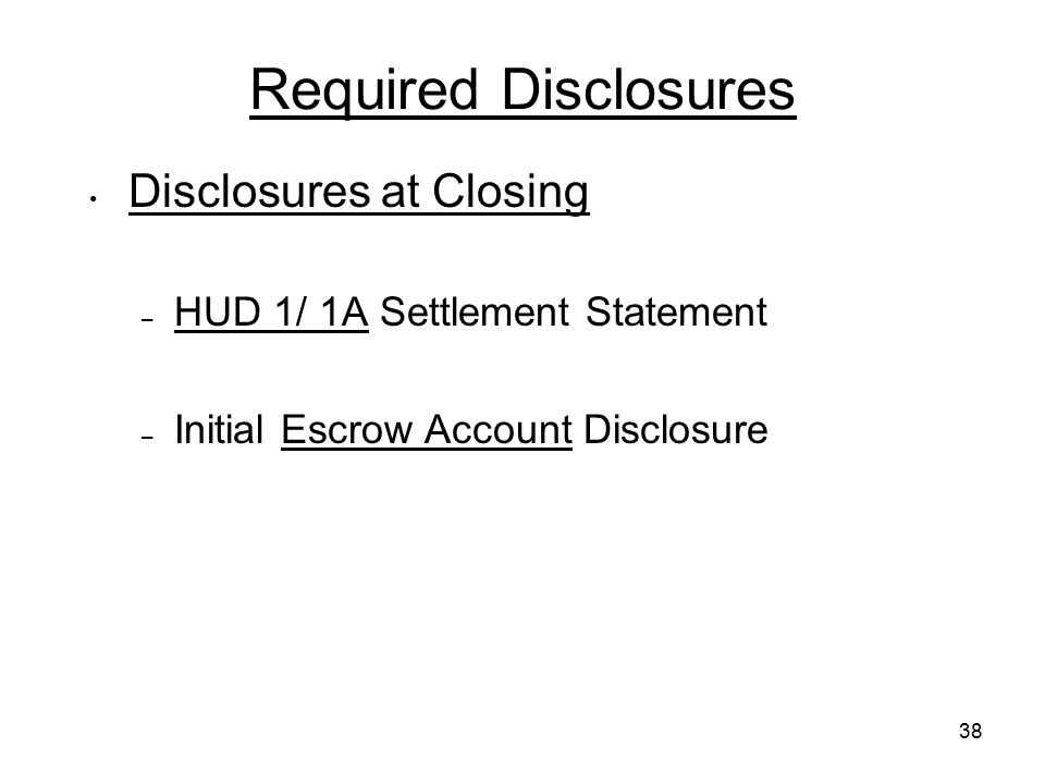 38 Required Disclosures Disclosures at Closing – HUD 1/ 1A Settlement Statement – Initial Escrow Account Disclosure