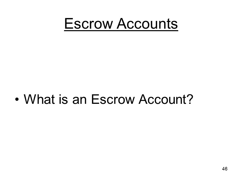 46 Escrow Accounts What is an Escrow Account?