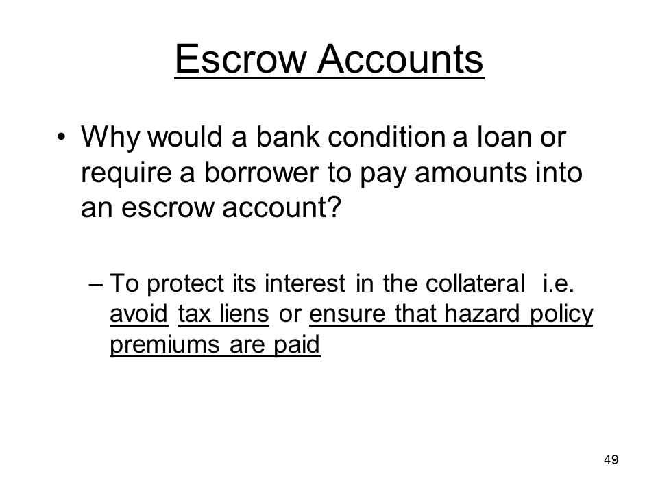 49 Escrow Accounts Why would a bank condition a loan or require a borrower to pay amounts into an escrow account? –To protect its interest in the coll